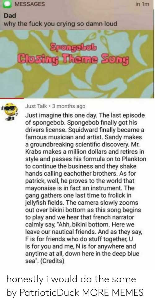 "Crying, Dad, and Dank: MESSAGES  in 1m  Dad  why the fuck you crying so damn loud  Spongebel  Closing Theme  0  Just Talk 3 months ago  Just imagine this one day. The last episode  of spongebob. Spongebob finally got his  drivers license. Squidward finally became a  famous musician and artist. Sandy makes  a groundbreaking scientific discovery. Mr.  Krabs makes a million dollars and retires in  style and passes his formula on to Plankton  to continue the business and they shake  hands calling eachother brothers. As for  patrick, well, he proves to the world that  mayonaise is in fact an instrument. The  gang gathers one last time to frolick in  jellyfish fields. The camera slowly zooms  out over bikini bottom as this song begins  to play and we hear that french narrator  calmly say, ""Ahh, bikini bottom. Here we  leave our nautical friends. And as they say,  F is for friends who do stuff together, U  is for you and me, N is for anywhere and  anytime at all, down here in the deep blue  sea. (Credits) honestly i would do the same by PatrioticDuck MORE MEMES"