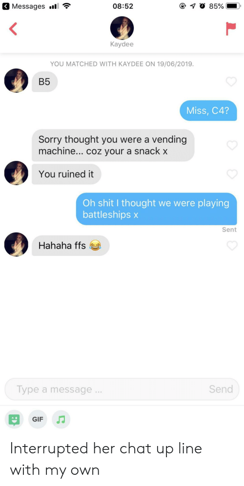 Gif, Shit, and Sorry: Messages l  08:52  85%  Kaydee  YOU MATCHED WITH KAYDEE ON 19/06/2019.  B5  Miss, C4?  Sorry thought you were a vending  machine... coz your a snack x  You ruined it  Oh shit I thought we were playing  battleships x  Sent  Hahaha ffs  Send  Type a message..  GIF Interrupted her chat up line with my own