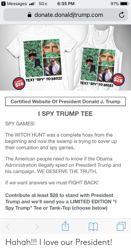 """Love, Obama, and American: Messages l 5GE 6:35 PM  91%-.  donate.donaldjtrump.com C  NK:  28  TEXT """"SPY"""" TO 88022  TEXT SPY"""" TO 88022  Certified Website Of President Donald J. Trump  I SPY TRUMP TEE  SPY GAMES!  The WITCH HUNT was a complete hoax from the  beginning and now the swamp is trying to cover up  their corruption and spy games  The American people need to know if the Obama  Administration illegally spied on President Trump and  his campaign. WE DESERVE THE TRUTH.  If we want answers we must FIGHT BACK!  Contribute at least $28 to stand with President  Trump and we'll send you a LIMITED EDITION """"I  Spy Trump"""" Tee or Tank-Top (choose below) Hahah!!! I love our President!"""