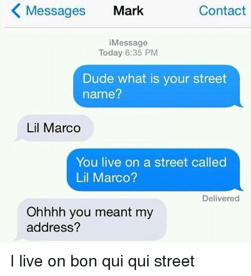 Dude, Live, and Today: Messages Mark  Contact  iMessage  Today 6:35 PM  Dude what is your street  name?  Lil Marco  You live on a street called  Lil Marco?  Delivered  Ohhhh you meant my  address? I live on bon qui qui street