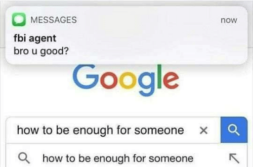 Fbi, Google, and Good: MESSAGES  now  fbi agent  bro u good?  Google  how to be enough for someone x  a  how to be enough for someone  R