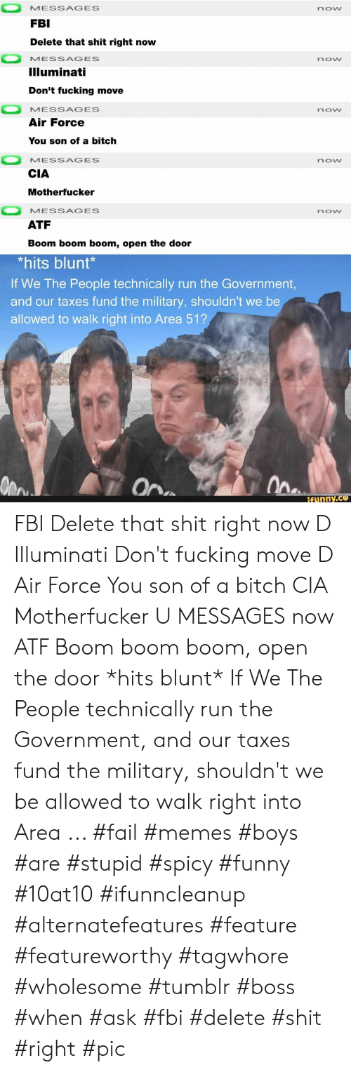 boom boom: MESSAGES  now  FBI  Delete that shit right now  MESSAGES  now  Illuminati  Don't fucking move  MESSAGES  now  Air Force  You son of a bitch  MESSAGES  now  CIA  Motherfucker  MESSAGES  now  ATF  Boom boom boom, open the door  *hits blunt*  If We The People technically run the Government,  and our taxes fund the military, shouldn't we be  allowed to walk right into Area 51?  Ope  On  ifunny.co FBI Delete that shit right now D Illuminati Don't fucking move D Air Force You son of a bitch CIA Motherfucker U MESSAGES now ATF Boom boom boom, open the door *hits blunt* If We The People technically run the Government, and our taxes fund the military, shouldn't we be allowed to walk right into Area ... #fail #memes #boys #are #stupid #spicy #funny #10at10 #ifunncleanup #alternatefeatures #feature #featureworthy #tagwhore #wholesome #tumblr #boss #when #ask #fbi #delete #shit #right #pic