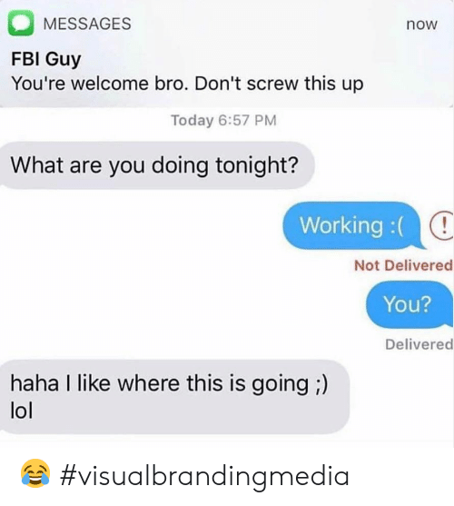 Fbi, Lol, and Today: MESSAGES  now  FBI Guy  You're welcome bro. Don't screw this up  Today 6:57 PM  What are you doing tonight?  Working :(  Not Delivered  You?  Delivered  haha I like where this is going ;)  lol 😂 #visualbrandingmedia
