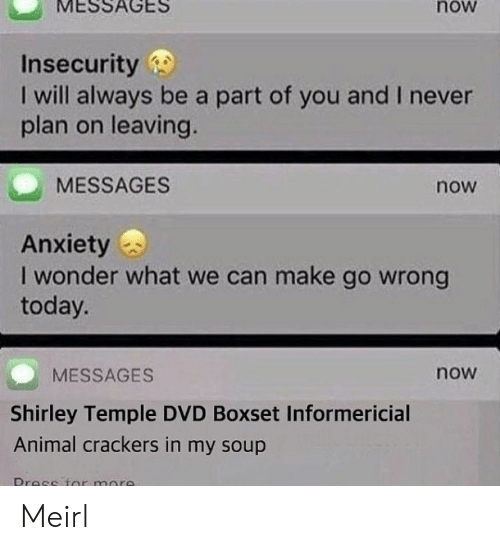 shirley: MESSAGES  now  Insecurity  I will always be a part of you and I never  plan on leaving.  MESSAGES  now  Anxiety  I wonder what we can make go wrong  today.  MESSAGES  now  Shirley Temple DVD Boxset Informericial  Animal crackers in my soup Meirl