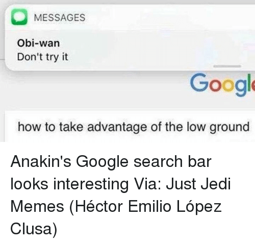 googl: MESSAGES  Obi-wan  Don't try it  Googl  how to take advantage of the low ground Anakin's Google search bar looks interesting  Via: Just Jedi Memes (Héctor Emilio López Clusa)