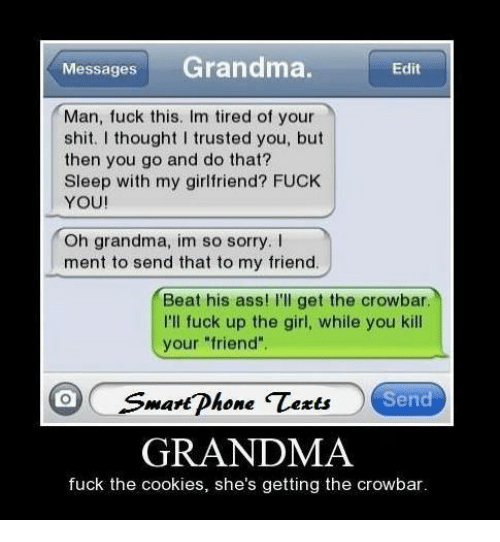 """crowbar: MessagesGrandma.  Edit  Man, fuck this. Im tired of your  shit. I thought I trusted you, but  then you go and do that?  Sleep with my girlfriend? FUCK  YOU!  Oh grandma, im so sorry. I  ment to send that to my friend  Beat his ass! I'll get the crowbar  I'll fuck up the girl, while you kill  your """"friend  mart Dhone  Send  GRANDMA  fuck the cookies, she's getting the crowbar"""