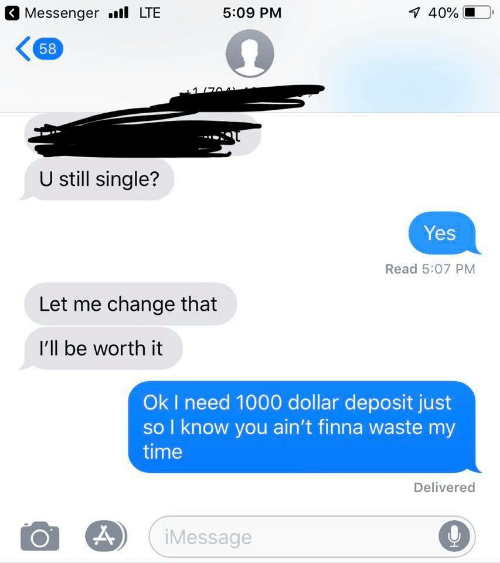 Messenger, Time, and Change: Messenger .ll LTE  5:09 PM  58  U still single?  Yes  Read 5:07 PM  Let me change that  I'll be worth it  Ok I need 1000 dollar deposit just  so I know you ain't finna waste my  time  Delivered  iMessage