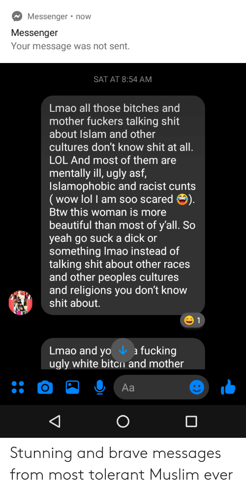 Beautiful, Fucking, and Lmao: Messenger now  Messenger  Your message was not sent.  SAT AT 8:54 AM  Lmao all those bitches and  mother fuckers talking shit  about Islam and other  cultures don't know shit at all.  LOL And most of them are  mentally ill, ugly asf,  Islamophobic and racist cunts  (wow lol I am soo scared ).  Btw this woman is more  beautiful than most of y'all. So  yeah go suck a dick or  something Imao instead of  talking shit about other races  and other peoples cultures  and religions you don't know  shit about.  1  Lmao and yo a  ugly white bitcn and mother  fucking  Aa  V Stunning and brave messages from most tolerant Muslim ever