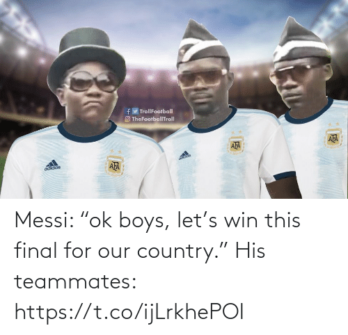 "country: Messi: ""ok boys, let's win this final for our country.""  His teammates: https://t.co/ijLrkhePOI"