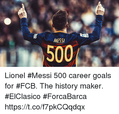 Goals, Memes, and Lionel Messi: MESSI  500 Lionel #Messi 500 career goals for #FCB.   The history maker.  #ElClasico #ForcaBarca https://t.co/f7pkCQqdqx