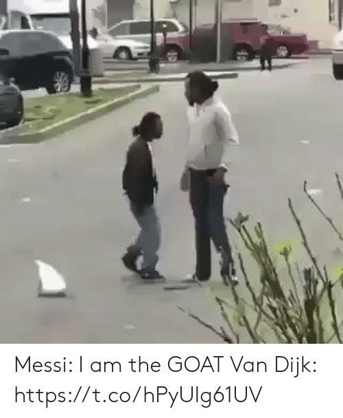 Memes, Goat, and Messi: Messi: I am the GOAT  Van Dijk:   https://t.co/hPyUIg61UV