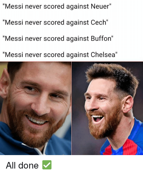 "Chelsea, Memes, and Messi: ""Messi never scored against Neuer""  ""Messi never scored against Cech""  ""Messi never scored against Buffon""  ""Messi never scored against Chelsea"" All done ✅"