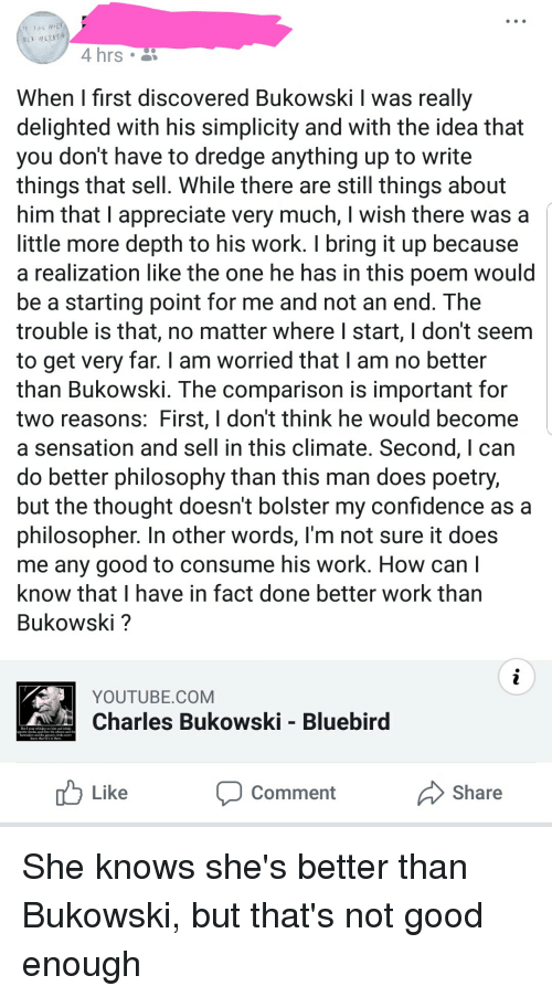 a-starting-point: MET WERKEN  4 hrs  When I first discovered Bukowski I was really  delighted with his simplicity and with the idea that  you don't have to dredge anything up to write  things that sell. While there are still things about  him that I appreciate very much, I wish there was a  little more depth to his work. T bring it up because  a realization like the one he has in this poem would  be a starting point for me and not an end. The  trouble is that, no matter where I start, I don't seem  to get very far. I am worried that I am no better  than Bukowski. The comparison is important for  two reasons: First, l don't think he would become  a sensation and sell in this climate. Second, I can  do better philosophy than this man does poetry,  but the thought doesn't bolster my confidence as a  philosopher. In other words, l'm not sure it does  me any good to consume his work. How can I  know that I have in fact done better work than  Bukowski?  YOUTUBE.COM  Charles Bukowski - Bluebird  the wharo and  l dlr  Like  Comment  Share She knows she's better than Bukowski, but that's not good enough