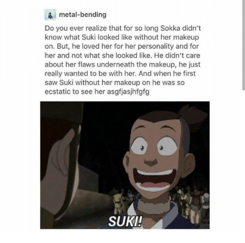 Makeup, Saw, and Sokka: metal-bending  Do you ever realize that for so long Sokka didn't  know what Suki looked like without her makeup  on. But, he loved her for her personality and for  her and not what she looked like. He didn't care  about her flaws underneath the makeup, he just  really wanted to be with her. And when he first  saw Suki without her makeup on he was so  ecstatic to see her asgfjasjhfgfg  SUKI!