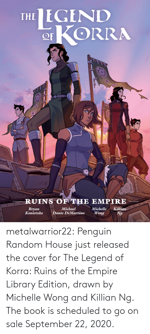 go on: metalwarrior22: Penguin Random House just released the cover for The Legend of Korra: Ruins of the Empire  Library Edition, drawn by Michelle Wong and Killian Ng.  The book is scheduled  to go on sale September 22, 2020.