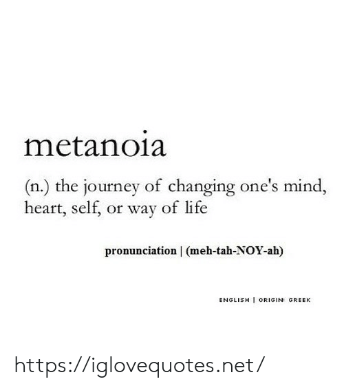 Journey, Life, and Meh: metanoia  (n.) the journey of changing one's mind,  heart, self, or way of life  pronunciation | (meh-tah-NOY-ah)  ENGLISH ORIGIN: GREEK https://iglovequotes.net/