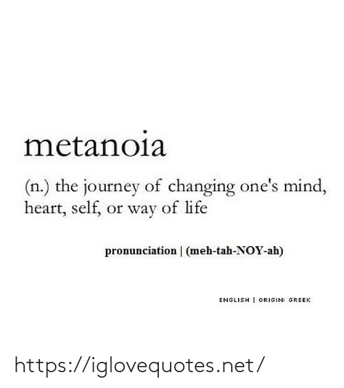 origin: metanoia  (n.) the journey of changing one's mind,  heart, self, or way of life  pronunciation | (meh-tah-NOY-ah)  ENGLISH | ORIGIN: GREEK https://iglovequotes.net/