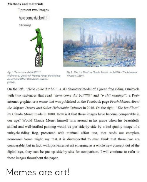 """Bad, Facebook, and Fresh: Methods and materials  I present two images  here come dat boi!!!!  o shit waddup!  Fig.2: The Ice Floes' by Claude Monet. In: MFAH The Museum  Houston (1880).  Fig.1: here come dat boi!!!!!  of fine arts, On: Fresh Memes About the Mojave  Desert and Other Delectable Cuisines  (2016)  a 3D character model of a green frog riding a unicycle  On the left, """"Here come dat boi"""",  with two sentences that read """"here come dat boi!!!!!"""" and """"o shit waddup!"""",  a Post  internet graphic,  or a meme that was published on the Facebook page Fresh Memes About  the Mojave Desert and Other Delectable Cuisines in 2016. On the right, """"The Ice Floes""""  by Claude Monet made in 1880. How is it that these images have become comparable in  Ino  age? Would Claude Monet himself turn around in his grave when his beautifully  skilled and well-crafted painting would be put side-by-side by a bad quality image of a  unicycle-riding frog, presented with minimal effort text, that reads out complete  nonsense? Some might say that it is disrespectful to even think that these two are  comparable, but in fact, with post-internet art emerging as a whole new concept out of the  digital age, they can be put up side-by-side for comparison. I will continue to refer to  these images throughout the paper Memes are art!"""