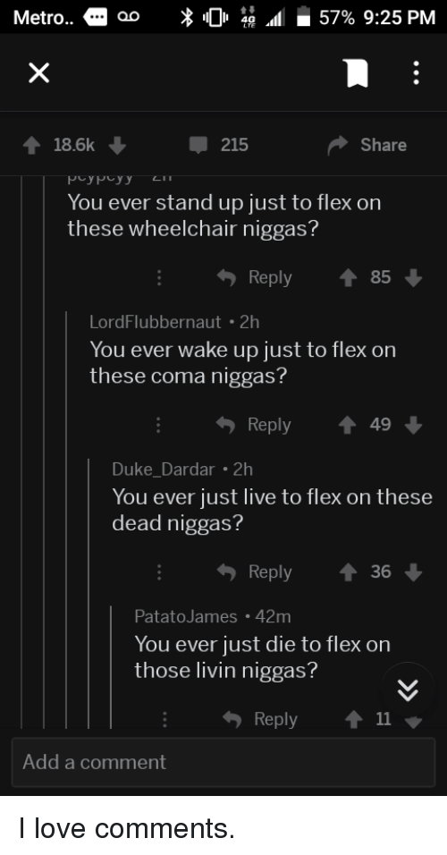 Flexing, Love, and Duke: Metro..  18.6k  215  Share  You ever stand up just to flex on  these wheelchair niggas?  Reply ↑ 85  LordFlubbernaut 2h  You ever wake up just to flex on  these coma niggas  Reply ↑49  Duke_Dardar 2  You ever just live to flex on these  dead niggas?  Reply  36  PatatoJames 42m  You ever just die to flex on  those livin niggas?  Reply ↑ 11  Add a comment I love comments.