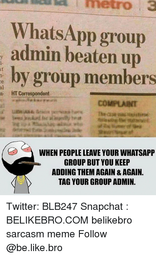 Be Like, Meme, and Memes: metro  3  WhatsApp group  admin beaten up  by group members  st  n.  al  a HT Correspondent  COMPLARNT  WHEN PEOPLE LEAVE YOUR WHATSAPP  GROUP BUT YOU KEEP  ADDING THEM AGAIN & AGAIN.  TAG YOUR GROUP ADMIN. Twitter: BLB247 Snapchat : BELIKEBRO.COM belikebro sarcasm meme Follow @be.like.bro