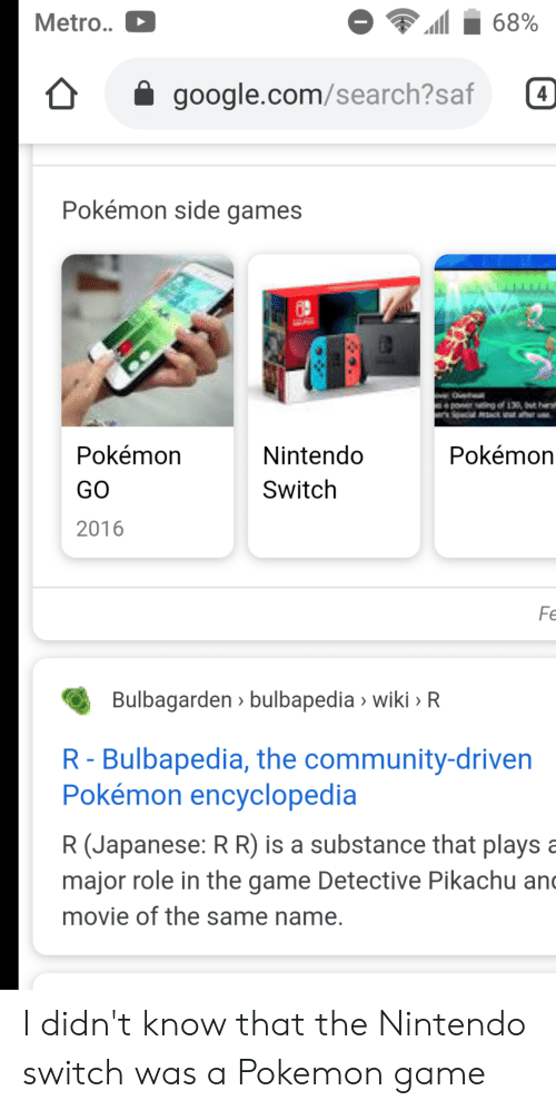 Community, Google, and Nintendo: Metro..  68%  google.com/search?saf  4  Pokémon side games  Ove  power ng of 130, t h  pcat ack ar  Pokémon  Nintendo  Pokémon  Switch  GO  2016  Fe  Bulbagarden bulbapedia wiki > R  R- Bulbapedia, the community-driven  Pokémon encyclopedia  R (Japanese: R R) is a substance that plays a  major role in the game Detective Pikachu and  movie of the same name. I didn't know that the Nintendo switch was a Pokemon game