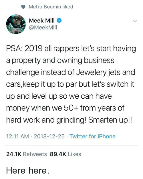 Cars, Iphone, and Meek Mill: Metro Boomin liked  Meek Mill  @MeekMill  PSA: 2019 all rappers let's start having  a property and owning business  challenge instead of Jewelery jets and  cars,keep it up to par but let's switch it  up and level up so we can have  money when we 50+ from years of  hard work and grinding! Smarten up!!  12:11 AM 2018-12-25 Twitter for iPhone  24.1K Retweets 89.4K Likes Here here.