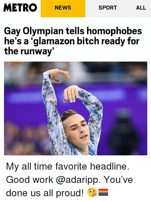Bitch, News, and Work: METRO NEWS  ALL  SPORT  Gay Olympian tells homophobes  he's a 'glamazon bitch ready for  the runway My all time favorite headline. Good work @adaripp. You've done us all proud! 😘🏳️🌈
