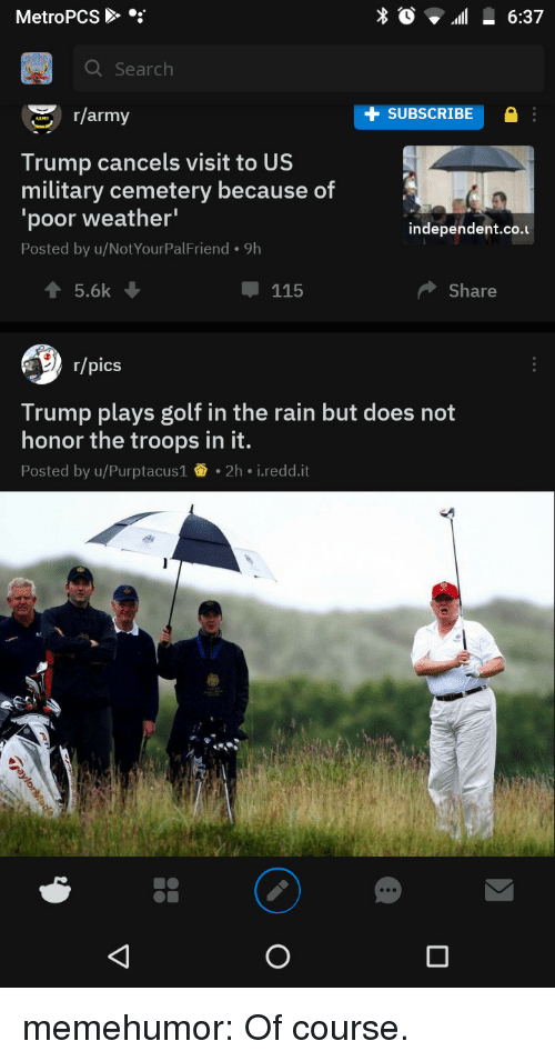 us military: MetroPCS  Q Search  r/army  SUBSCRIBE  Trump cancels visit to US  military cemetery because of  'poor weather'  Posted by u/NotYourPalFriend. 9h  independent.co.u  115  Share  r/pics  Trump plays golf in the rain but does not  honor the troops in it.  Posted by u/Purptacus1 2h i.redd.it memehumor:  Of course.
