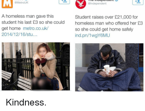 Homeless, Home, and Metro: @MetrouK  @Independent  A homeless man gave this  student his last £3 so she could  get home metro.co.uk  2014/12/16/stu...  Student raises over £21,000 for  homeless man who offered her £3  so she could get home safely  ind.pn/1wgY6MU Kindness.