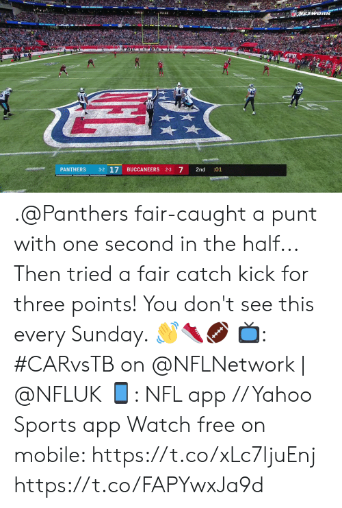 for-three: METWORK  EX  3-2 17  arat  7  PANTHERS  BUCCANEERS 2-3  2nd  :01 .@Panthers fair-caught a punt with one second in the half... Then tried a fair catch kick for three points!  You don't see this every Sunday. 👋👟🏈  📺: #CARvsTB on @NFLNetwork | @NFLUK 📱: NFL app // Yahoo Sports app Watch free on mobile: https://t.co/xLc7ljuEnj https://t.co/FAPYwxJa9d