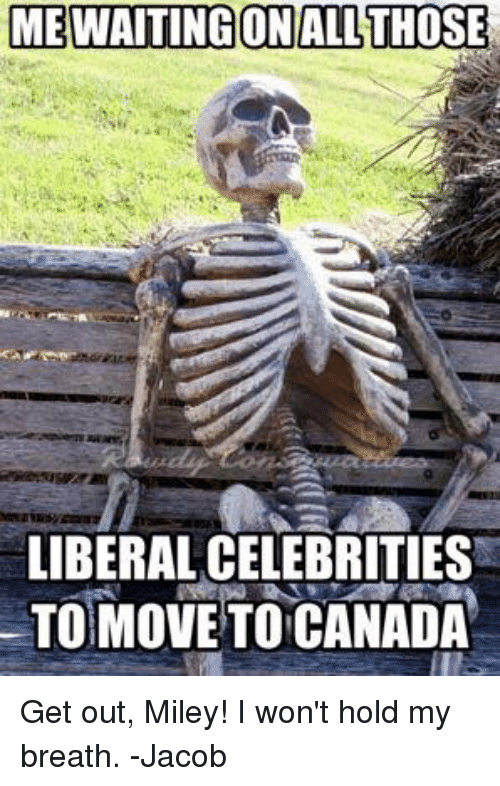 holding my breath: MEWAITING ON ALL THOSE  LIBERAL CELEBRITIES  MOVE TO CANADA Get out, Miley! I won't hold my breath. -Jacob