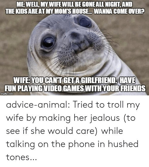 Talking On The Phone: MEWELL MYWIFE WILLBE GONEALLNIGHT AND  THE KIDSAREAT MY MOM S HOUSE WANNA COME OVER?  WIFE YOUCANTGETAGIRLFRIEND, HAVE  FUN PLAYINGVIDEO GAMES WITHYOURFRIENDS  imgfip.com advice-animal:  Tried to troll my wife by making her jealous (to see if she would care) while talking on the phone in hushed tones…