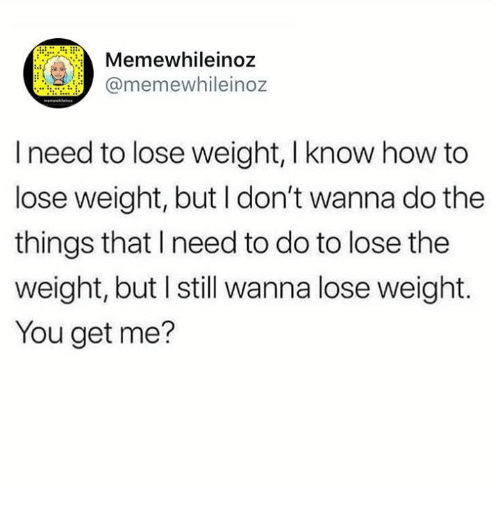 Memes, How To, and 🤖: mewhileinoz  @memewhileinoz  I need to lose weight, I know how to  lose weight, but I don't wanna do the  things that I need to do to lose the  weight, but I still wanna lose weight.  You get me?
