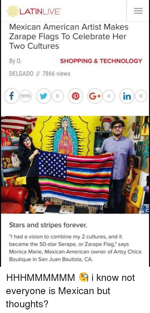 "Shopping, Vision, and American: Mexican American Artist Makes  Zarape Flags To Celebrate Her  Two Cultures  By 0  SHOPPING&TECHNOLOGY  DELGADO 7866 views  0  Stars and stripes forever.  ""I had a vision to combine my 2 cultures, and it  became the 50-star Serape, or Zarape Flag,"" says  Monica Marie, Mexican-American owner of Artsy Chica  Boutique in San Juan Bautista, CA. HHHMMMMMM 🧐 i know not everyone is Mexican but thoughts?"