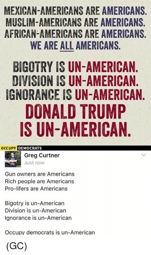 Muslim American: MEXICAN-AMERICANS ARE AMERICANS.  MUSLIM-AMERICANS ARE AMERICANS.  AFRICAN-AMERICANS ARE AMERICANS.  WE ARE ALL AMERICANS.  BIGOTRY IS UN-AMERICAN  DIVISION IS UN-AMERICAN  IGNORANCE IS UN-AMERICAN  DONALD TRUMP  IS UN-AMERICAN  OCCUPY  DEMOCRATS  Greg Curtner  Just now  Gun owners are Americans  Rich people are Americans  Pro-lifers are Americans  Bigotry is un-American  Division is un-American  Ignorance is un-American  Occupy democrats is un-American (GC)