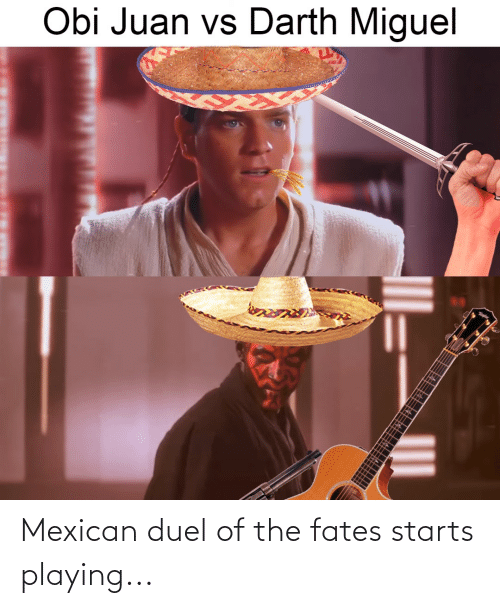 Mexican: Mexican duel of the fates starts playing...