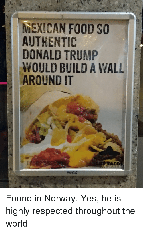 Donald Trump, Food, and Politics: MEXICAN FOOD SO  AUTHENTIC  DONALD TRUMP  WOULD BUILD A WALL  AROUND IT