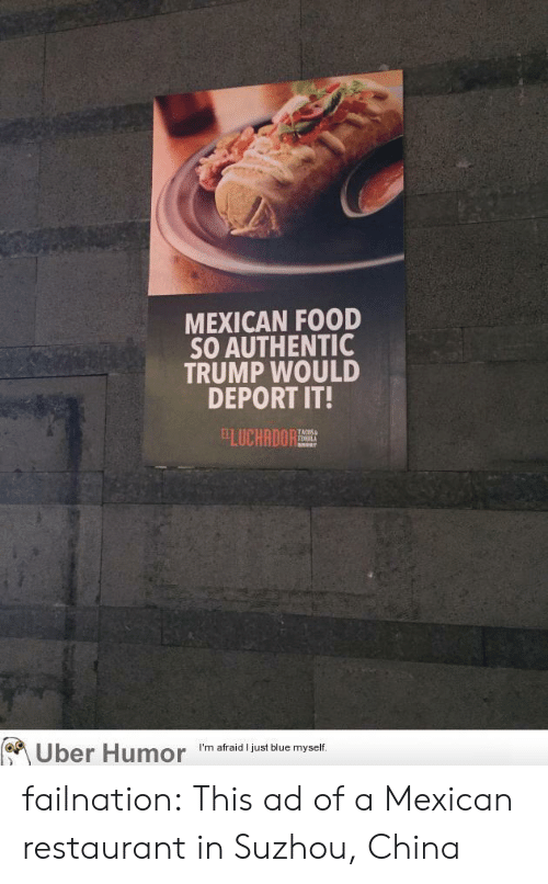 Mexican: MEXICAN FOOD  SO AUTHENTIC  TRUMP WOULD  DEPORT IT!  ELUCHANORT  TEMILA  Uber Humor  I'm afraid I just blue myself failnation:  This ad of a Mexican restaurant in Suzhou, China