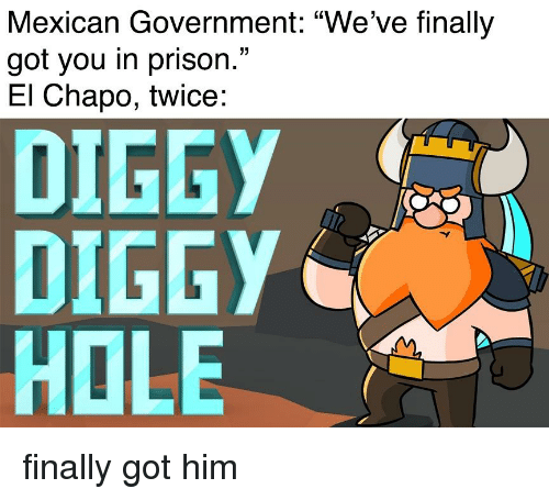 """El Chapo, Prison, and Dank Memes: Mexican Government: """"We've finally  got you in prison.""""  El Chapo, twice:  DIGGY  DIGGY  HOLE"""