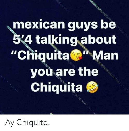 """Mexican: mexican guys be  54 talking about  """"Chiquita Man  you are the  Chiquita Ay Chiquita!"""