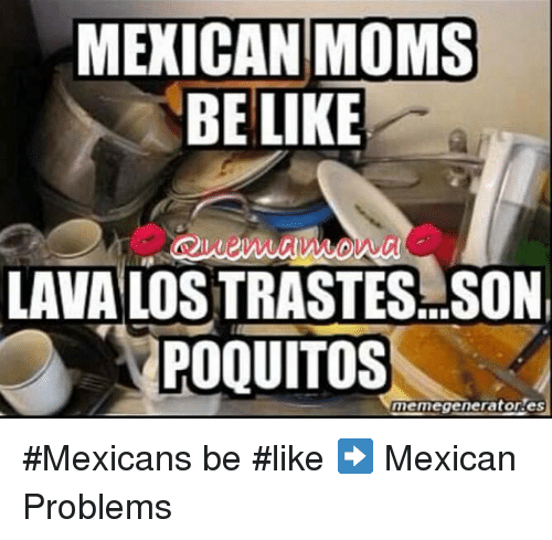 Memes, Mexican, and 🤖: MEXICAN MOMS  BE LIKE  LAVA LOSTRASTES SON  POQUITOS  memegeneratores #Mexicans be #like ➡ Mexican Problems