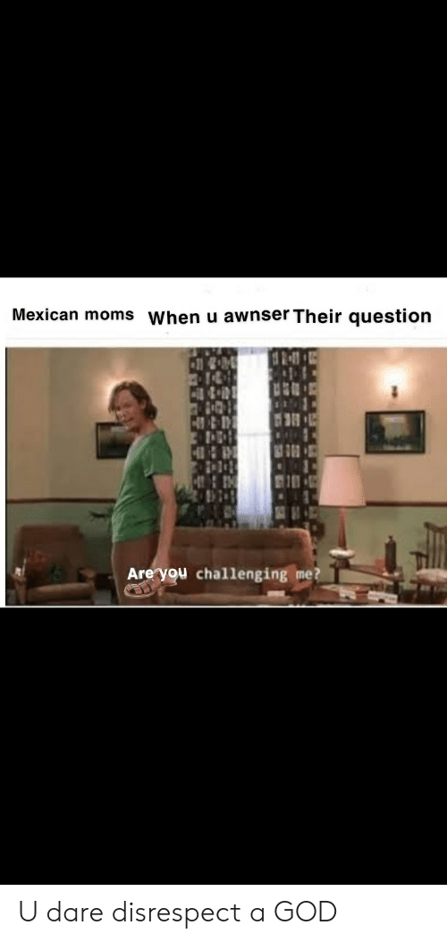 God, Moms, and Dank Memes: Mexican moms When u awnser Their question  Are you challenging me? U dare disrespect a GOD