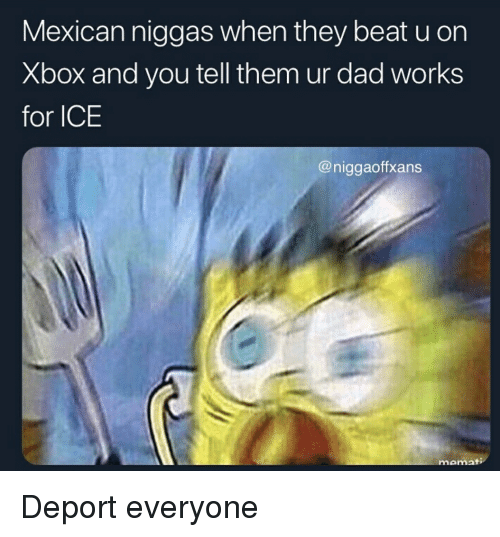 Dad, Xbox, and Mexican: Mexican niggas when they beat u on  Xbox and you tell them ur dad works  for ICE  @niggaoffxans  momat