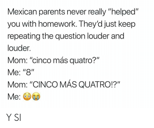 "Parents, Homework, and Espanol: Mexican parents never really ""helped""  you with homework. They'd just keep  repeating the question louder and  louder  Mom: ""cinco más quatro?""  Me: ""8""  Mom: ""CINCO MÁS QUATRO!?""  Me Y SI"