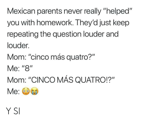 "Parents, Homework, and Mexican: Mexican parents never really ""helped""  you with homework. They'd just keep  repeating the question louder and  louder  Mom: ""cinco más quatro?""  Me: ""8""  Mom: ""CINCO MÁS QUATRO!?""  Me Y SI"