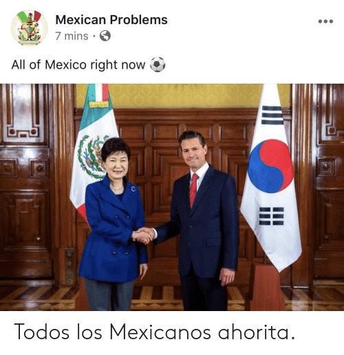 Mexico, Mexican, and All: Mexican Problems  7 mins  All of Mexico right now Todos los Mexicanos ahorita.