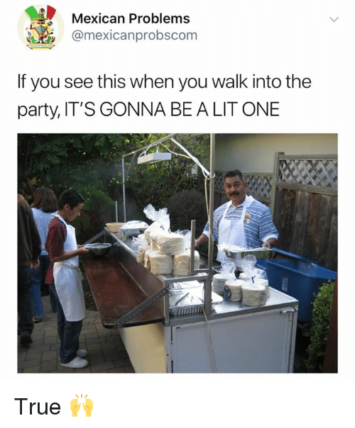 Mexican Problems: Mexican Problems  @mexicanprobscom  If you see this when you walk into the  party, IT'S GONNA BE A LIT ONE True 🙌