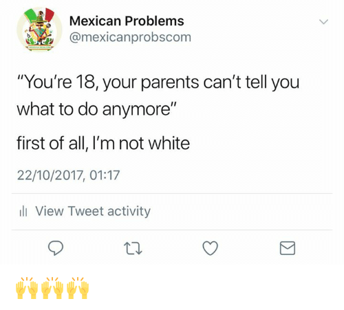 """Mexican Problems: Mexican Problems  @mexicanprobscom  """"You're 18, your parents can't tell you  what to do anymore""""  first of all, I'm not white  22/10/2017, 01:17  ill View Tweet activity 🙌🙌🙌"""