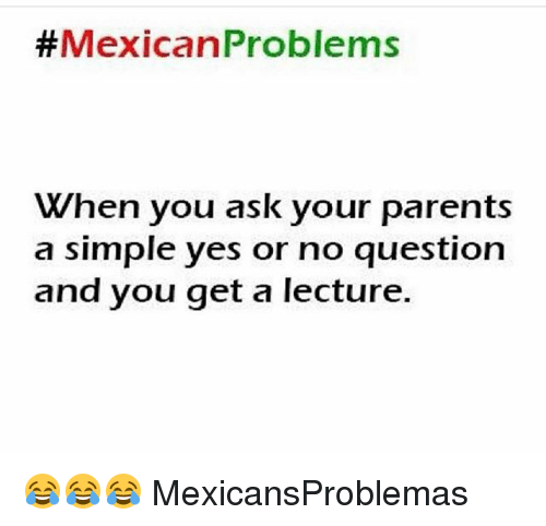 Mexican Problems: Mexican Problems  When you ask your parents  a simple yes or no question  and you get a lecture. 😂😂😂 MexicansProblemas