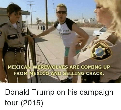 Donald Trump On: MEXICAN WEREWOLVES ARE COMING UP  FRO  XICO AND SELLING CRACK. Donald Trump on his campaign tour (2015)